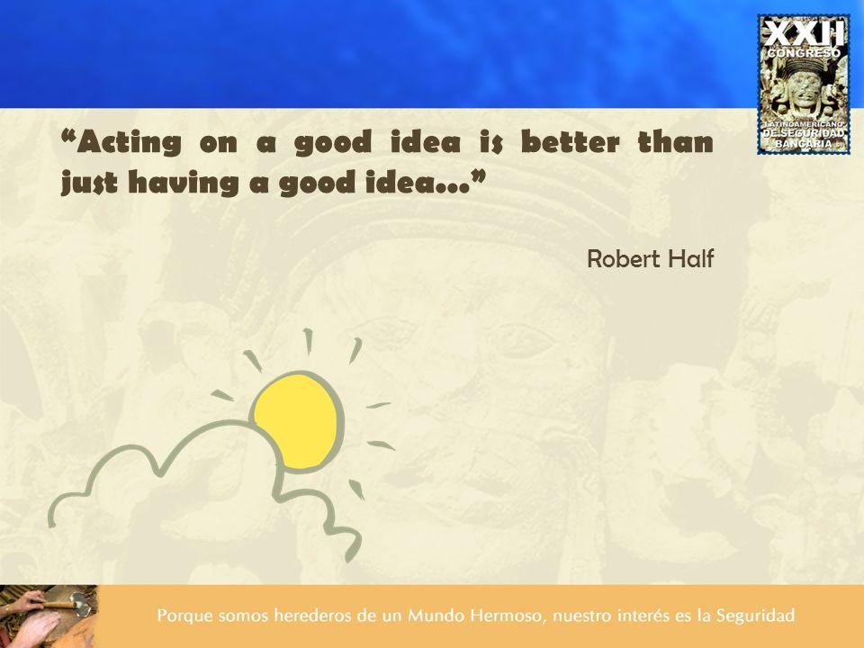 Acting on a good idea is better than just having a good idea... Robert Half