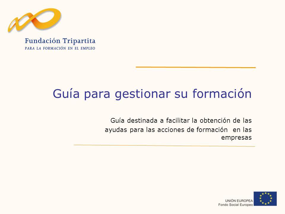 Guía para gestionar su formación Guía destinada a facilitar la obtención de las ayudas para las acciones de formación en las empresas