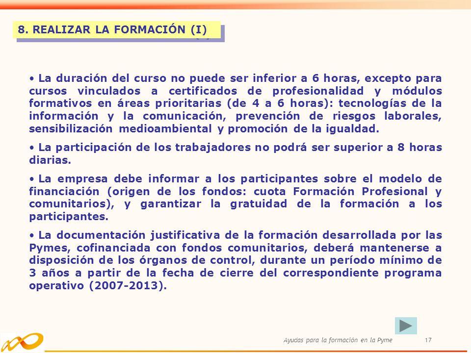 Ayudas para la formación en la Pyme17 8. REALIZAR LA FORMACIÓN (I) La duración del curso no puede ser inferior a 6 horas, excepto para cursos vinculad