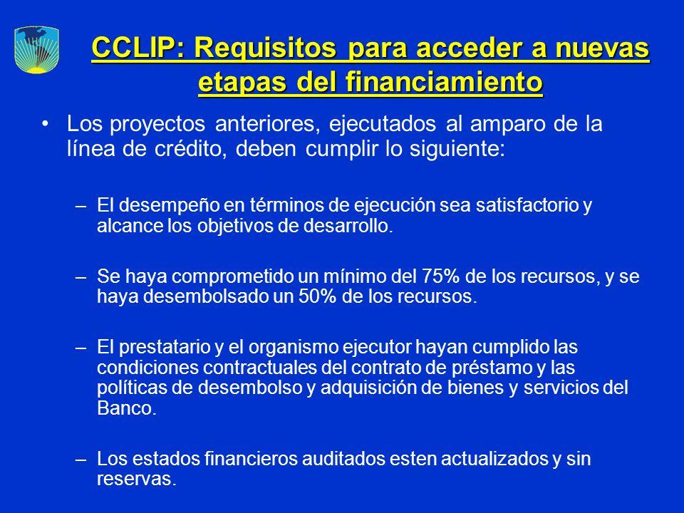 CCLIP: Requisitos para acceder a nuevas etapas del financiamiento Los proyectos anteriores, ejecutados al amparo de la línea de crédito, deben cumplir lo siguiente: –El desempeño en términos de ejecución sea satisfactorio y alcance los objetivos de desarrollo.