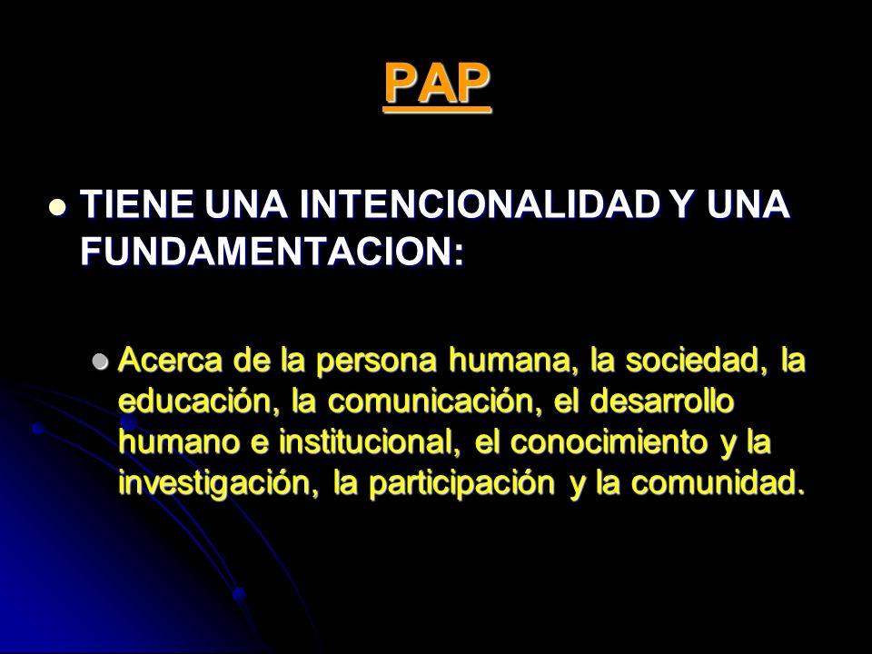 PAP TIENE UNA INTENCIONALIDAD Y UNA FUNDAMENTACION: TIENE UNA INTENCIONALIDAD Y UNA FUNDAMENTACION: Acerca de la persona humana, la sociedad, la educa