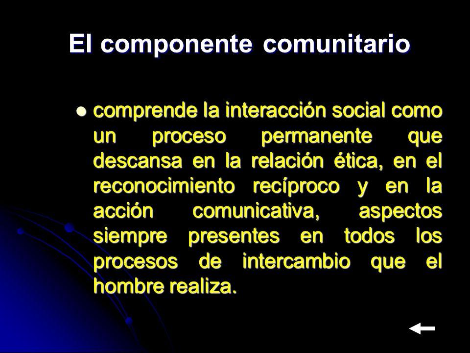 El componente comunitario comprende la interacción social como un proceso permanente que descansa en la relación ética, en el reconocimiento recíproco