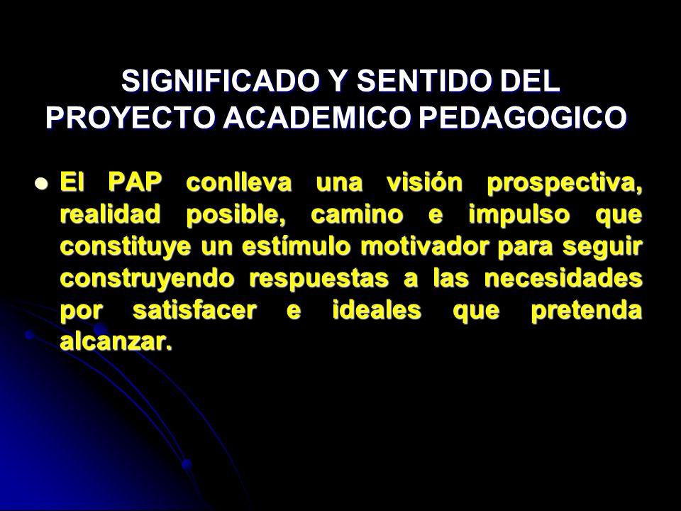 SIGNIFICADO Y SENTIDO DEL PROYECTO ACADEMICO PEDAGOGICO SIGNIFICADO Y SENTIDO DEL PROYECTO ACADEMICO PEDAGOGICO El PAP conlleva una visión prospectiva