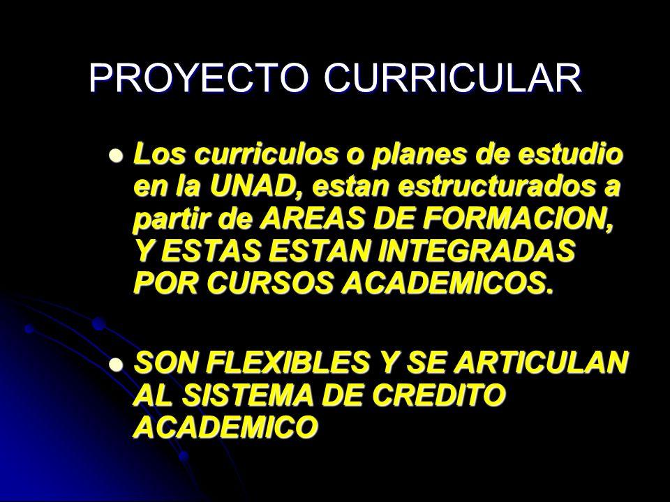 PROYECTO CURRICULAR Los curriculos o planes de estudio en la UNAD, estan estructurados a partir de AREAS DE FORMACION, Y ESTAS ESTAN INTEGRADAS POR CU