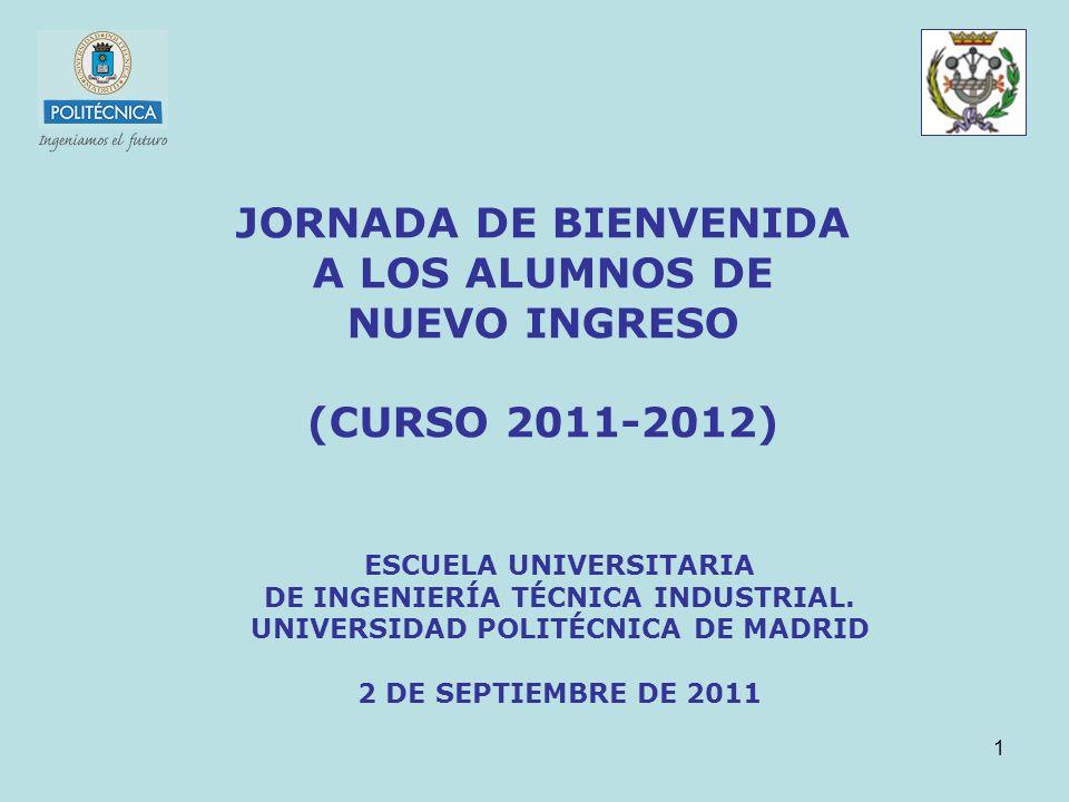 1 JORNADA DE BIENVENIDA A LOS ALUMNOS DE NUEVO INGRESO (CURSO 2011-2012) ESCUELA UNIVERSITARIA DE INGENIERÍA TÉCNICA INDUSTRIAL. UNIVERSIDAD POLITÉCNI