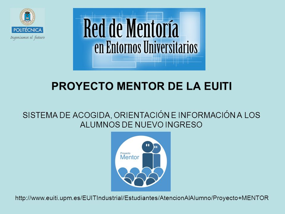 PROYECTO MENTOR DE LA EUITI SISTEMA DE ACOGIDA, ORIENTACIÓN E INFORMACIÓN A LOS ALUMNOS DE NUEVO INGRESO http://www.euiti.upm.es/EUITIndustrial/Estudiantes/AtencionAlAlumno/Proyecto+MENTOR