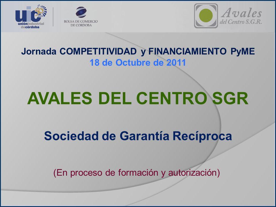 Jornada COMPETITIVIDAD y FINANCIAMIENTO PyME 18 de Octubre de 2011 AVALES DEL CENTRO SGR Sociedad de Garantía Recíproca (En proceso de formación y aut