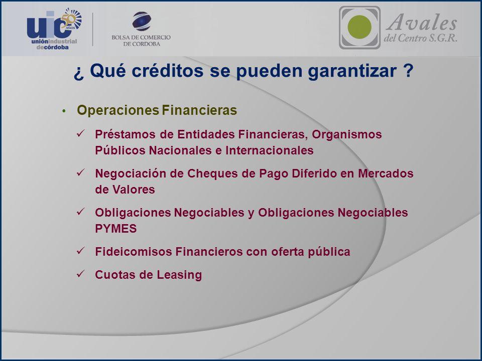 ¿ Qué créditos se pueden garantizar ? Operaciones Financieras Préstamos de Entidades Financieras, Organismos Públicos Nacionales e Internacionales Neg