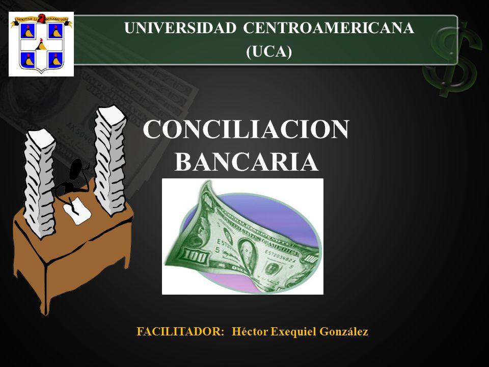 CONCILIACION BANCARIA UNIVERSIDAD CENTROAMERICANA (UCA) FACILITADOR: Héctor Exequiel González
