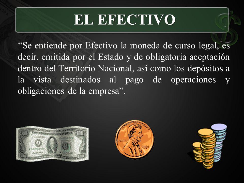 Se entiende por Efectivo la moneda de curso legal, es decir, emitida por el Estado y de obligatoria aceptación dentro del Territorio Nacional, así com