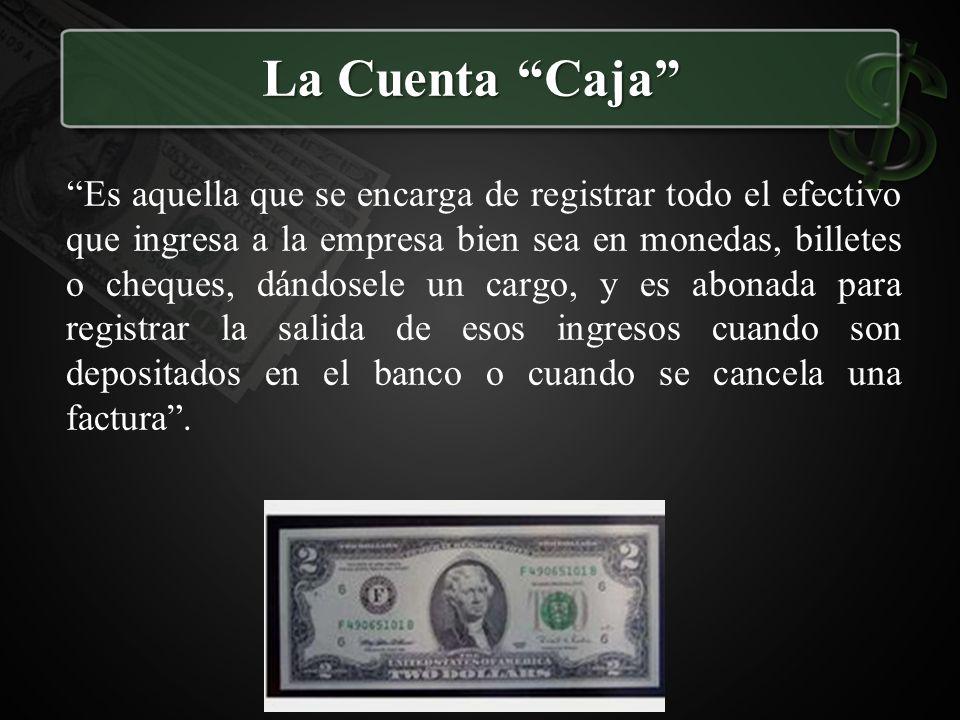 La Cuenta Caja Es aquella que se encarga de registrar todo el efectivo que ingresa a la empresa bien sea en monedas, billetes o cheques, dándosele un