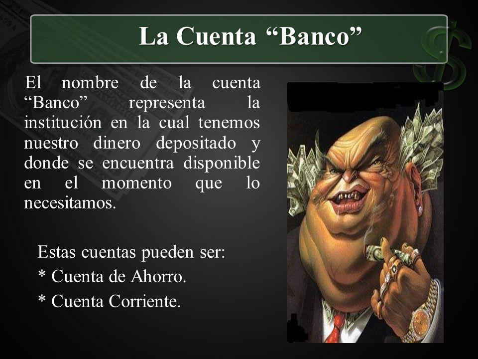 La Cuenta Banco El nombre de la cuenta Banco representa la institución en la cual tenemos nuestro dinero depositado y donde se encuentra disponible en