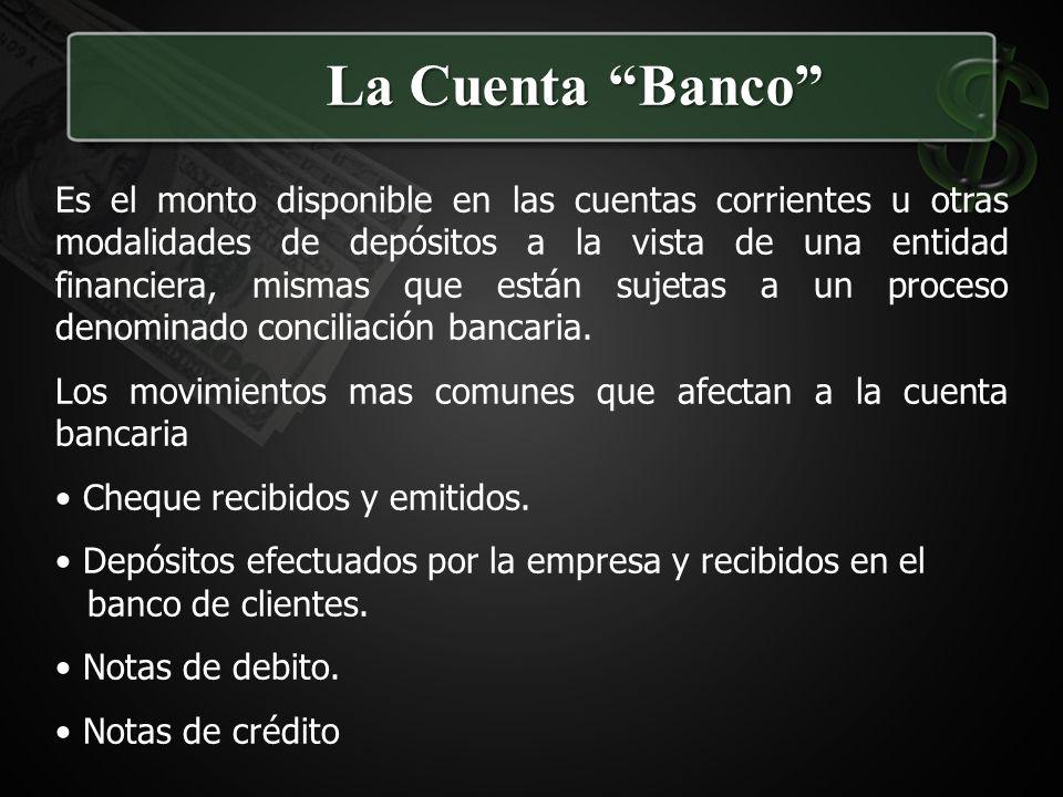 La Cuenta Banco Es el monto disponible en las cuentas corrientes u otras modalidades de depósitos a la vista de una entidad financiera, mismas que est