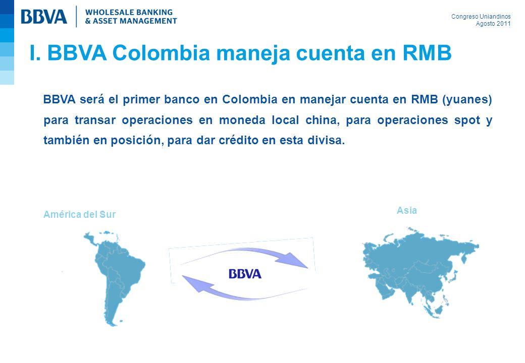 Congreso Uniandinos Agosto 2011 Asia América del Sur I. BBVA Colombia maneja cuenta en RMB BBVA será el primer banco en Colombia en manejar cuenta en