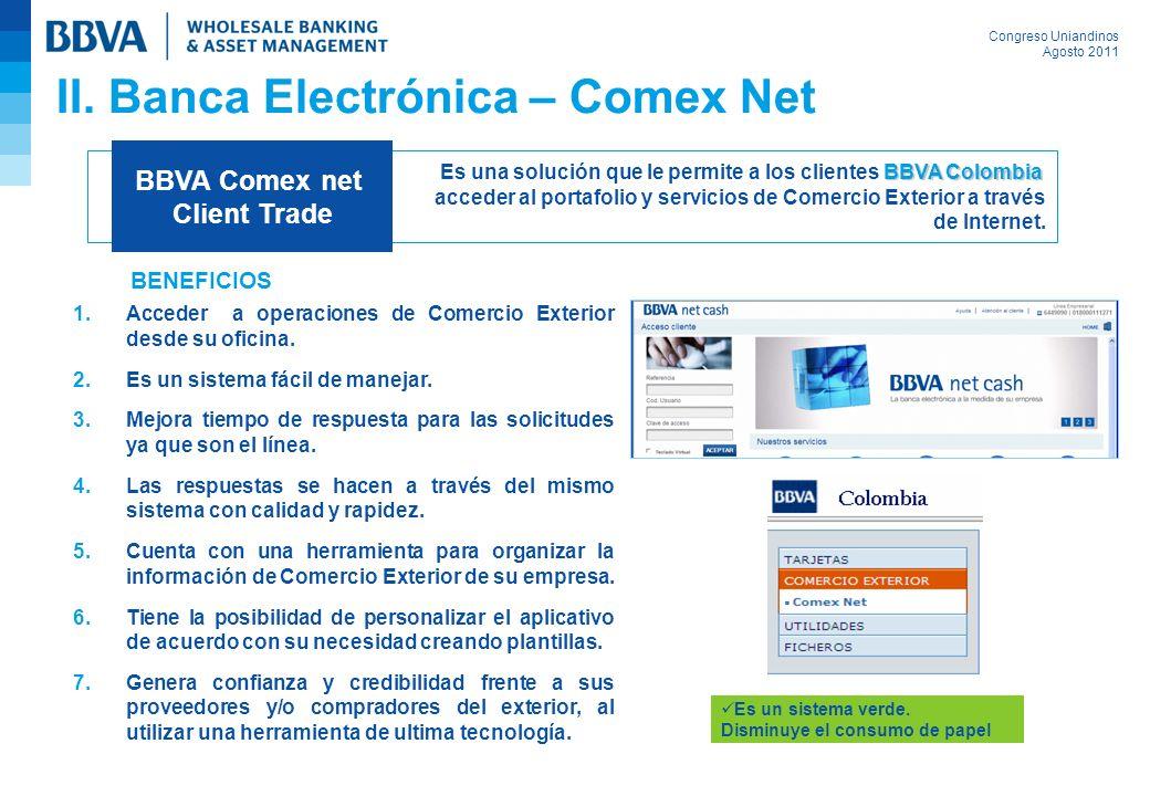 Congreso Uniandinos Agosto 2011 II. Banca Electrónica – Comex Net 1.Acceder a operaciones de Comercio Exterior desde su oficina. 2.Es un sistema fácil