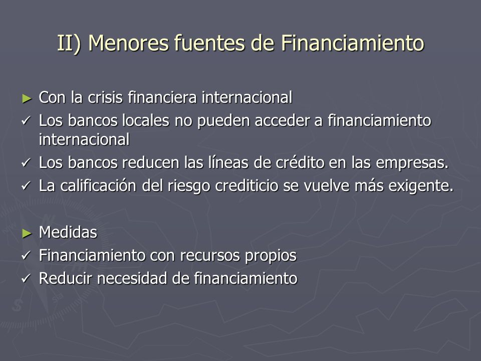 II) Menores fuentes de Financiamiento Con la crisis financiera internacional Con la crisis financiera internacional Los bancos locales no pueden acced