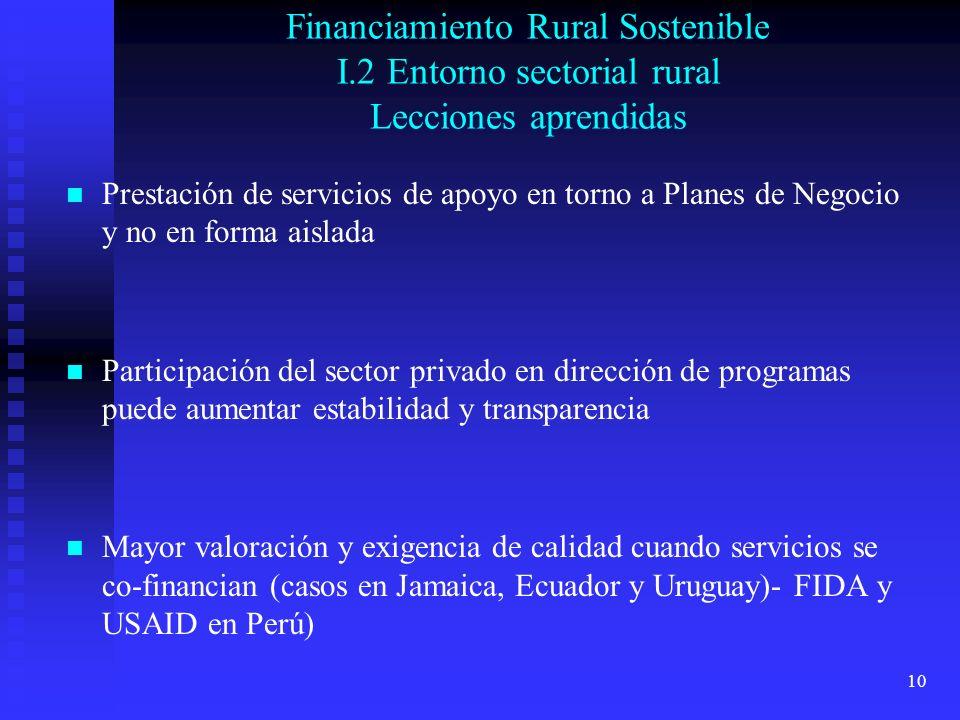 10 Financiamiento Rural Sostenible I.2 Entorno sectorial rural Lecciones aprendidas Prestación de servicios de apoyo en torno a Planes de Negocio y no en forma aislada Participación del sector privado en dirección de programas puede aumentar estabilidad y transparencia Mayor valoración y exigencia de calidad cuando servicios se co-financian (casos en Jamaica, Ecuador y Uruguay)- FIDA y USAID en Perú)