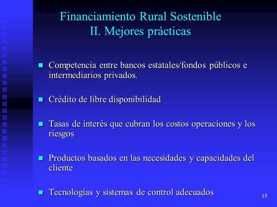 15 Financiamiento Rural Sostenible II. Mejores prácticas Competencia entre bancos estatales/fondos públicos e intermediarios privados. Competencia ent