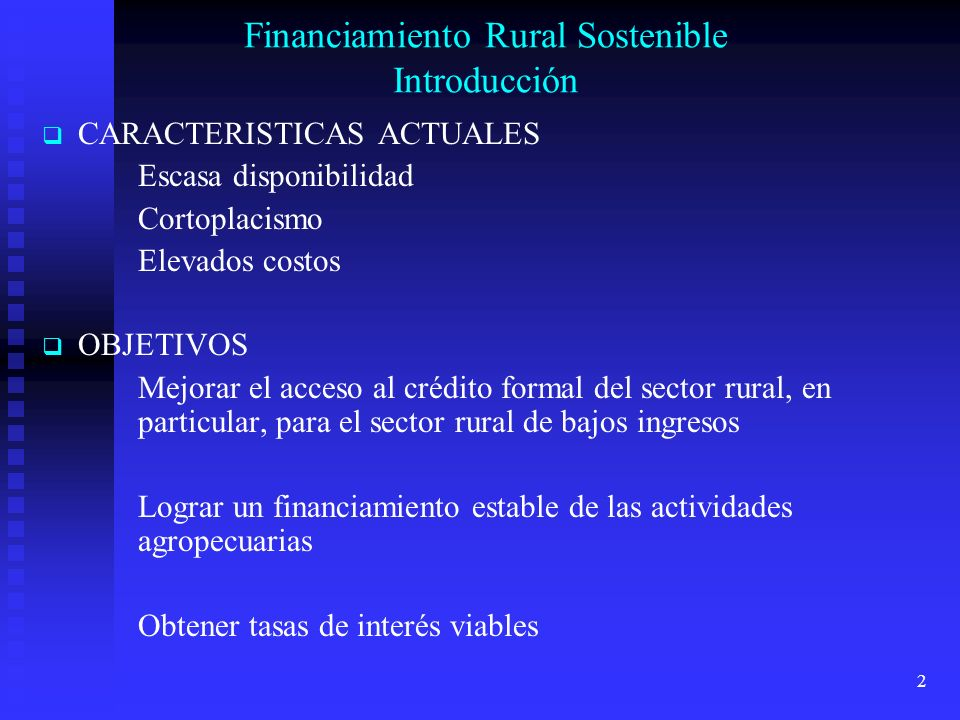 2 Financiamiento Rural Sostenible Introducción CARACTERISTICAS ACTUALES Escasa disponibilidad Cortoplacismo Elevados costos OBJETIVOS Mejorar el acceso al crédito formal del sector rural, en particular, para el sector rural de bajos ingresos Lograr un financiamiento estable de las actividades agropecuarias Obtener tasas de interés viables