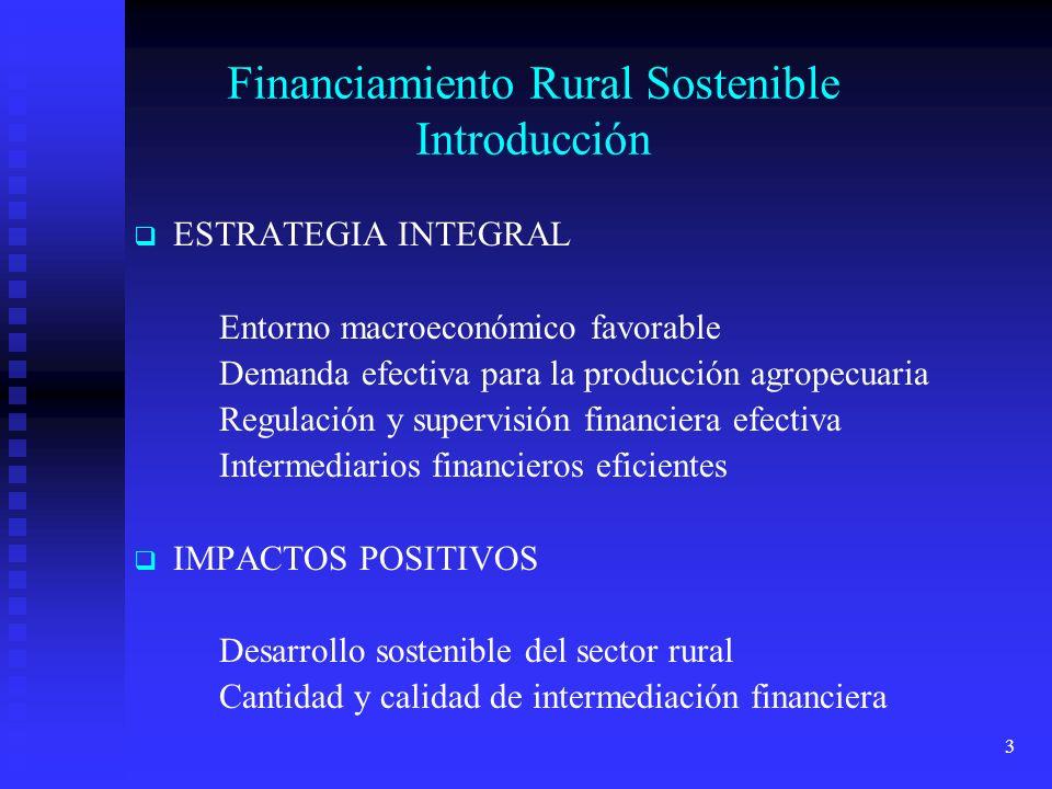 3 Financiamiento Rural Sostenible Introducción ESTRATEGIA INTEGRAL Entorno macroeconómico favorable Demanda efectiva para la producción agropecuaria Regulación y supervisión financiera efectiva Intermediarios financieros eficientes IMPACTOS POSITIVOS Desarrollo sostenible del sector rural Cantidad y calidad de intermediación financiera