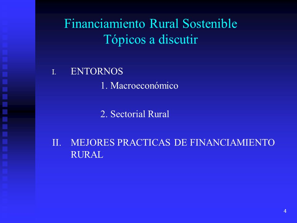 4 Financiamiento Rural Sostenible Tópicos a discutir I. ENTORNOS 1. Macroeconómico 2. Sectorial Rural II.MEJORES PRACTICAS DE FINANCIAMIENTO RURAL
