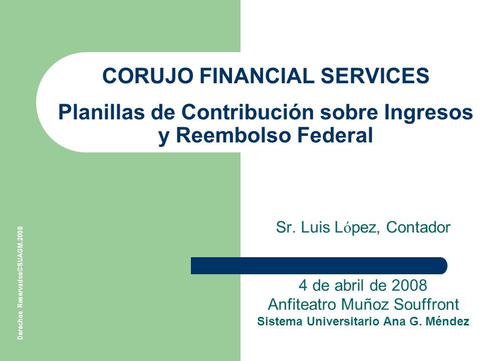 Derechos Reservados©SUAGM.2008 CORUJO FINANCIAL SERVICES Planillas de Contribución sobre Ingresos y Reembolso Federal Sr.