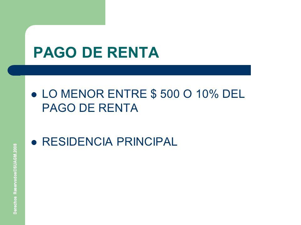 Derechos Reservados©SUAGM.2008 PAGO DE RENTA LO MENOR ENTRE $ 500 O 10% DEL PAGO DE RENTA RESIDENCIA PRINCIPAL