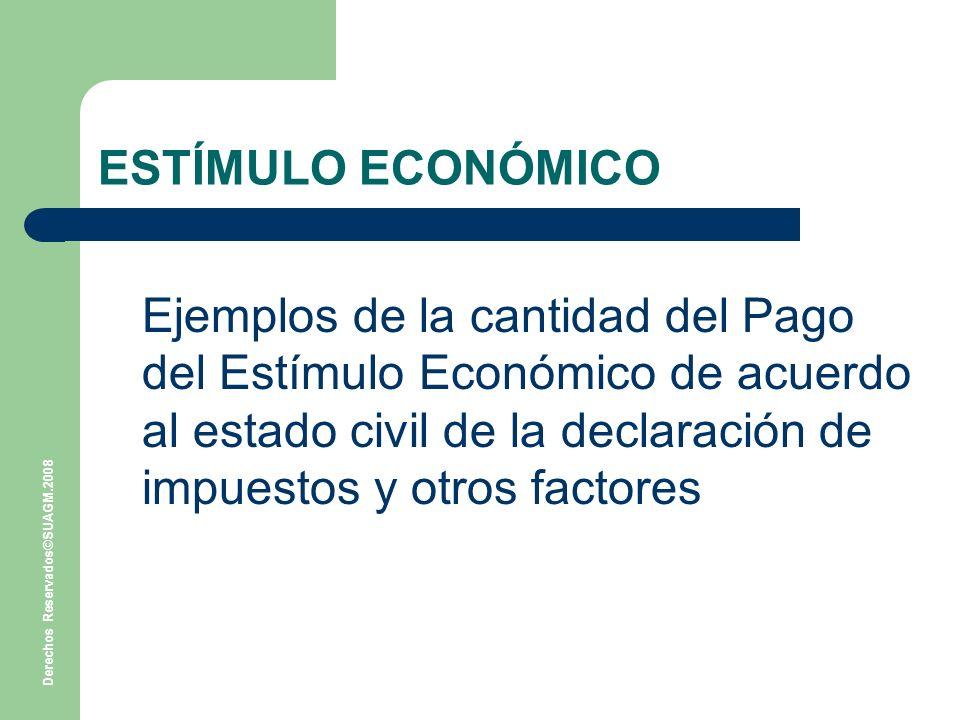 Derechos Reservados©SUAGM.2008 ESTÍMULO ECONÓMICO Ejemplos de la cantidad del Pago del Estímulo Económico de acuerdo al estado civil de la declaración de impuestos y otros factores