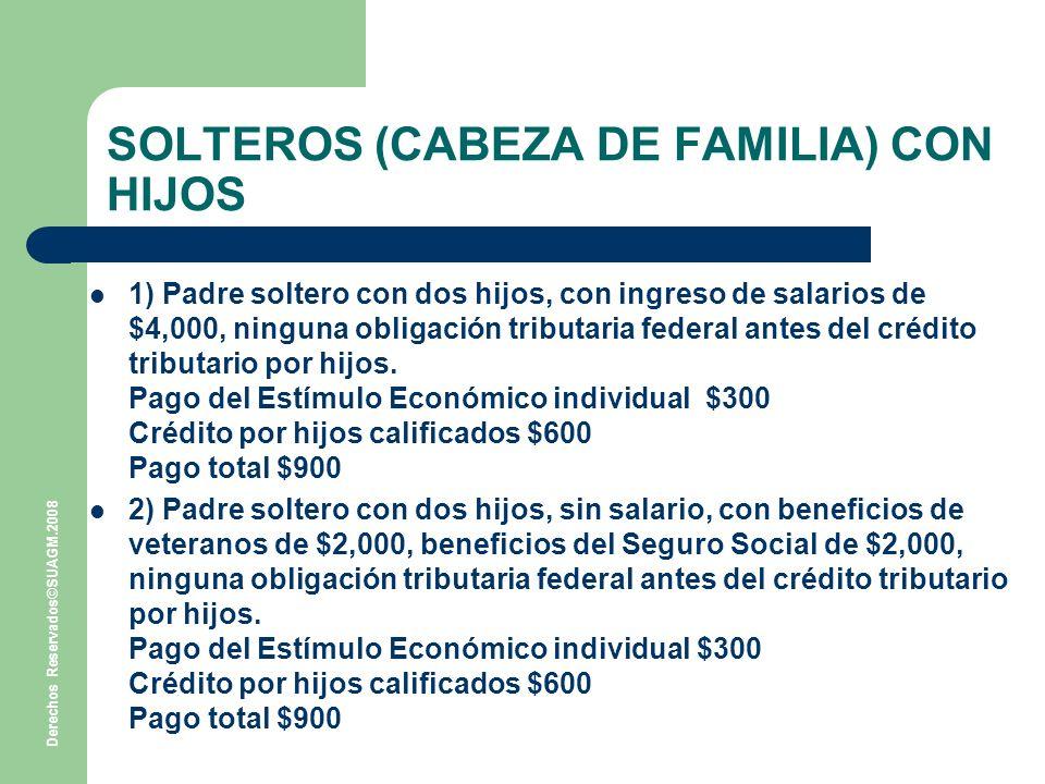 Derechos Reservados©SUAGM.2008 SOLTEROS (CABEZA DE FAMILIA) CON HIJOS 1) Padre soltero con dos hijos, con ingreso de salarios de $4,000, ninguna obligación tributaria federal antes del crédito tributario por hijos.
