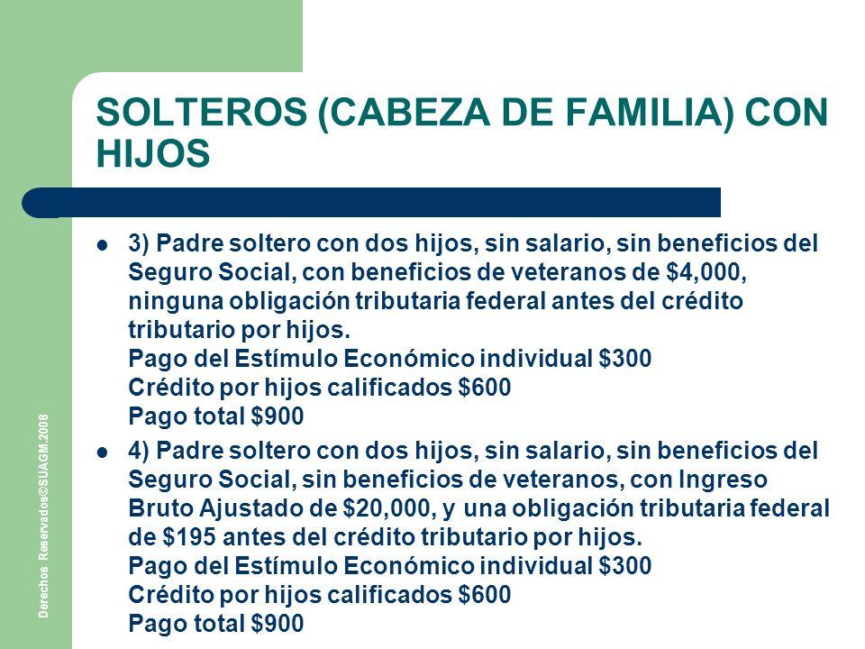 Derechos Reservados©SUAGM.2008 SOLTEROS (CABEZA DE FAMILIA) CON HIJOS 3) Padre soltero con dos hijos, sin salario, sin beneficios del Seguro Social, con beneficios de veteranos de $4,000, ninguna obligación tributaria federal antes del crédito tributario por hijos.
