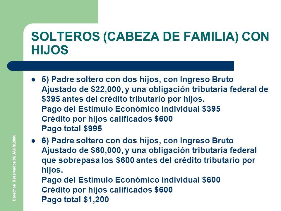 Derechos Reservados©SUAGM.2008 SOLTEROS (CABEZA DE FAMILIA) CON HIJOS 5) Padre soltero con dos hijos, con Ingreso Bruto Ajustado de $22,000, y una obligación tributaria federal de $395 antes del crédito tributario por hijos.