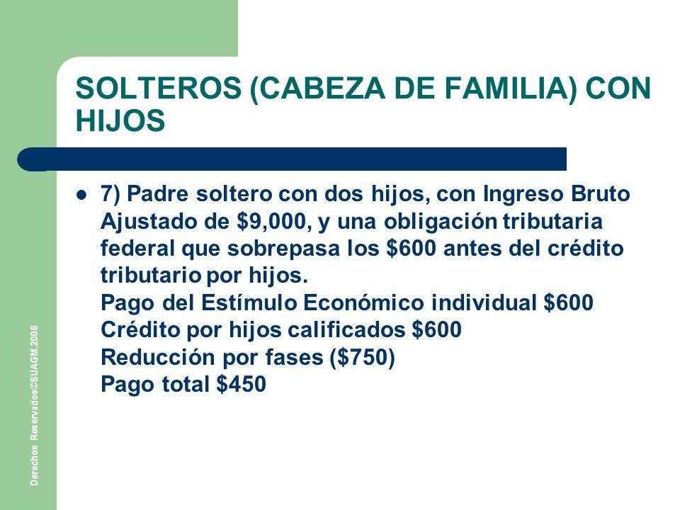 Derechos Reservados©SUAGM.2008 SOLTEROS (CABEZA DE FAMILIA) CON HIJOS 7) Padre soltero con dos hijos, con Ingreso Bruto Ajustado de $9,000, y una obligación tributaria federal que sobrepasa los $600 antes del crédito tributario por hijos.