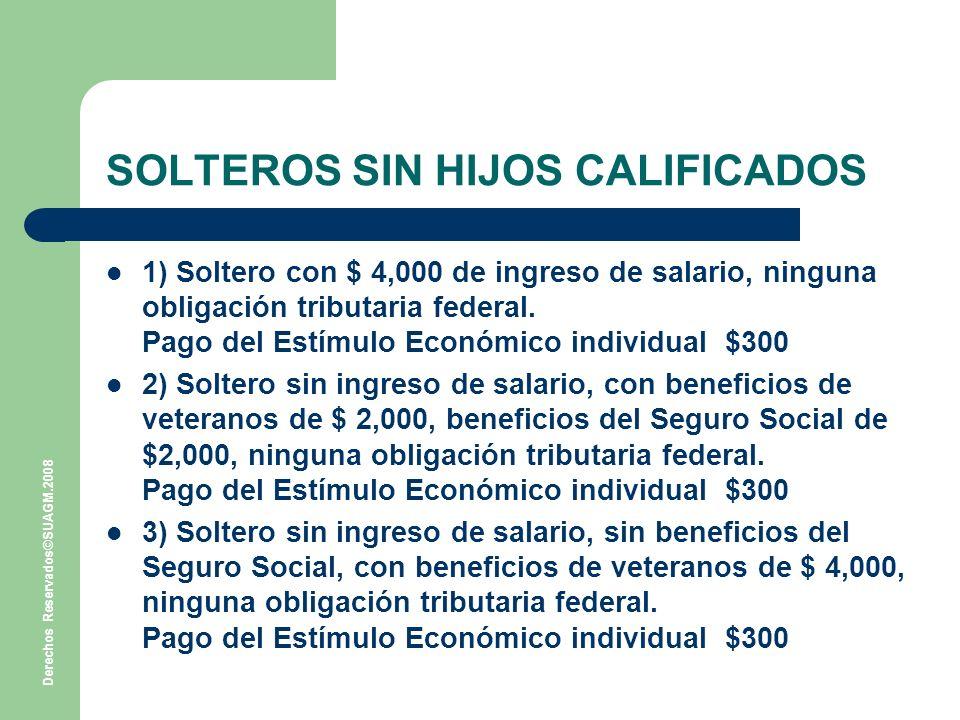 Derechos Reservados©SUAGM.2008 SOLTEROS SIN HIJOS CALIFICADOS 1) Soltero con $ 4,000 de ingreso de salario, ninguna obligación tributaria federal.