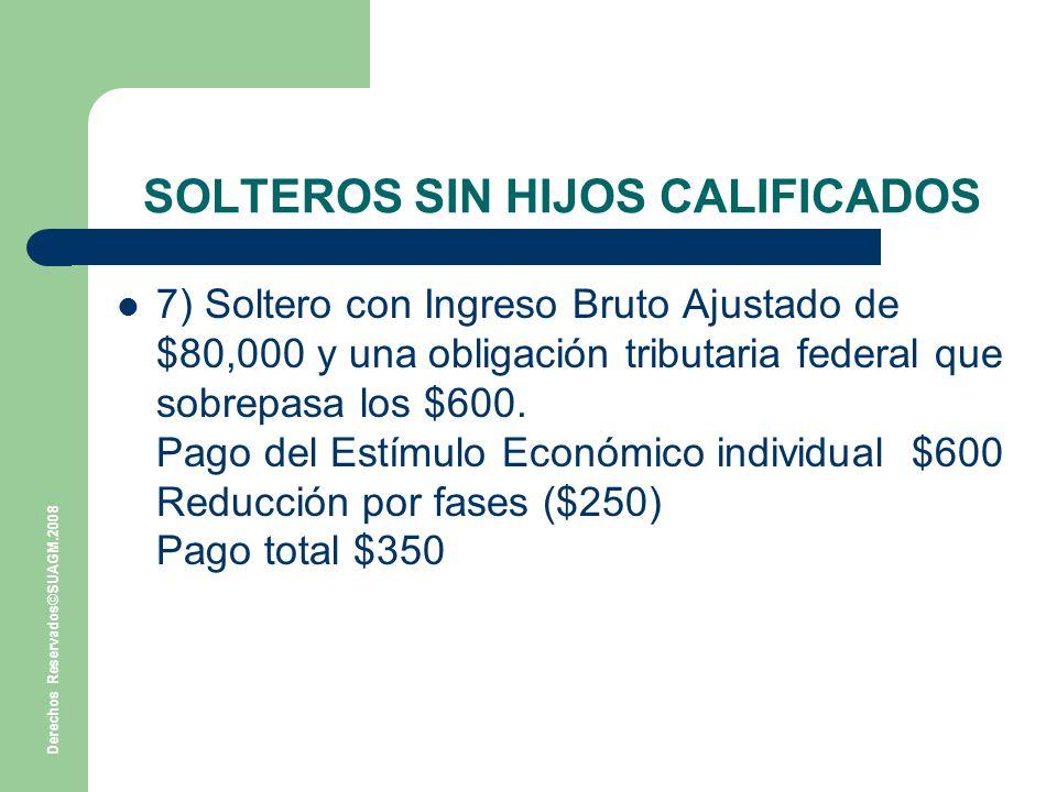 Derechos Reservados©SUAGM.2008 SOLTEROS SIN HIJOS CALIFICADOS 7) Soltero con Ingreso Bruto Ajustado de $80,000 y una obligación tributaria federal que sobrepasa los $600.