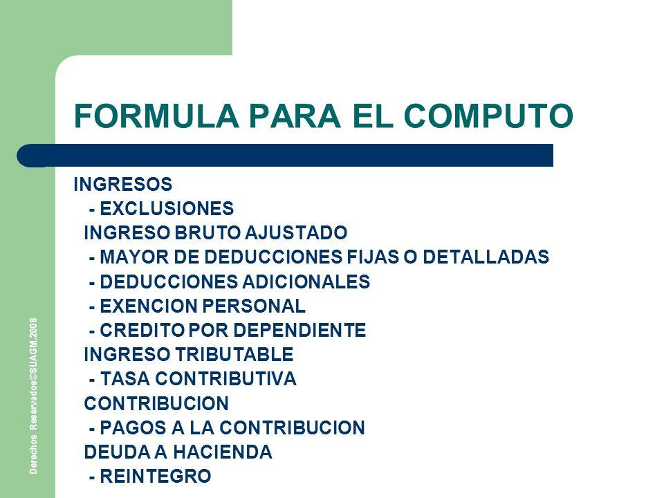 Derechos Reservados©SUAGM.2008 FORMULA PARA EL COMPUTO INGRESOS - EXCLUSIONES INGRESO BRUTO AJUSTADO - MAYOR DE DEDUCCIONES FIJAS O DETALLADAS - DEDUCCIONES ADICIONALES - EXENCION PERSONAL - CREDITO POR DEPENDIENTE INGRESO TRIBUTABLE - TASA CONTRIBUTIVA CONTRIBUCION - PAGOS A LA CONTRIBUCION DEUDA A HACIENDA - REINTEGRO