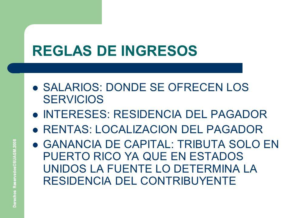 Derechos Reservados©SUAGM.2008 REGLAS DE INGRESOS SALARIOS: DONDE SE OFRECEN LOS SERVICIOS INTERESES: RESIDENCIA DEL PAGADOR RENTAS: LOCALIZACION DEL PAGADOR GANANCIA DE CAPITAL: TRIBUTA SOLO EN PUERTO RICO YA QUE EN ESTADOS UNIDOS LA FUENTE LO DETERMINA LA RESIDENCIA DEL CONTRIBUYENTE