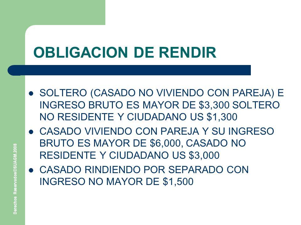 Derechos Reservados©SUAGM.2008 OBLIGACION DE RENDIR SOLTERO (CASADO NO VIVIENDO CON PAREJA) E INGRESO BRUTO ES MAYOR DE $3,300 SOLTERO NO RESIDENTE Y CIUDADANO US $1,300 CASADO VIVIENDO CON PAREJA Y SU INGRESO BRUTO ES MAYOR DE $6,000, CASADO NO RESIDENTE Y CIUDADANO US $3,000 CASADO RINDIENDO POR SEPARADO CON INGRESO NO MAYOR DE $1,500