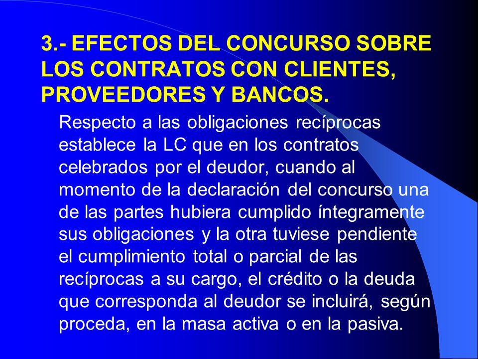 3.- EFECTOS DEL CONCURSO SOBRE LOS CONTRATOS CON CLIENTES, PROVEEDORES Y BANCOS. Respecto a las obligaciones recíprocas establece la LC que en los con