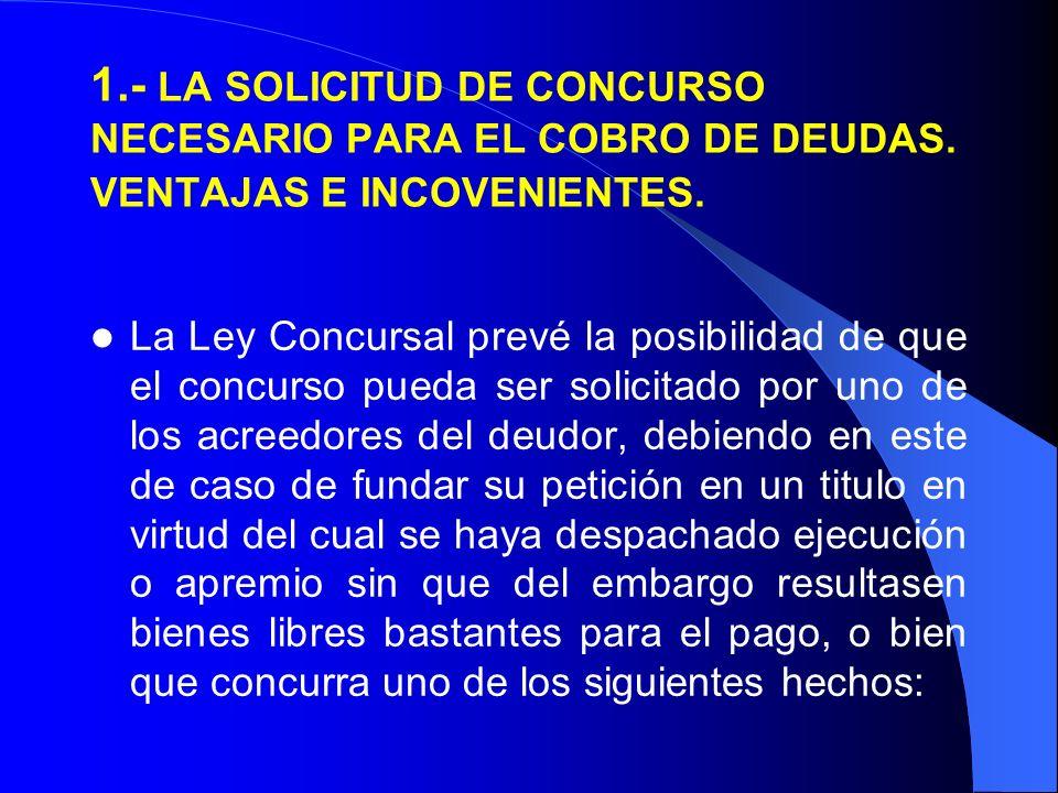 1.- LA SOLICITUD DE CONCURSO NECESARIO PARA EL COBRO DE DEUDAS. VENTAJAS E INCOVENIENTES. La Ley Concursal prevé la posibilidad de que el concurso pue
