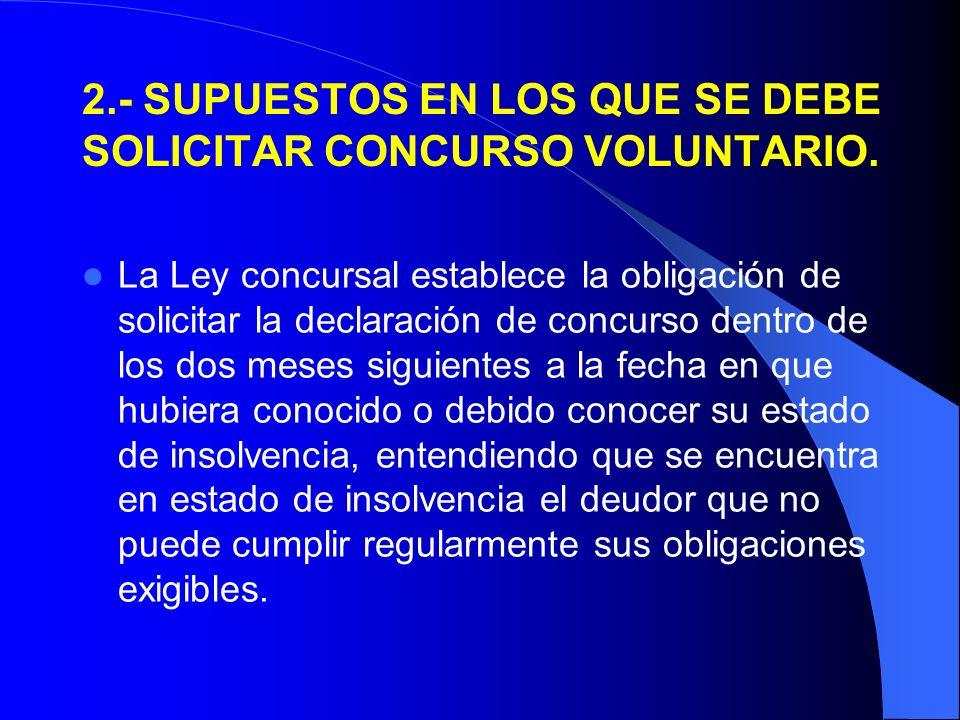 2.- SUPUESTOS EN LOS QUE SE DEBE SOLICITAR CONCURSO VOLUNTARIO. La Ley concursal establece la obligación de solicitar la declaración de concurso dentr