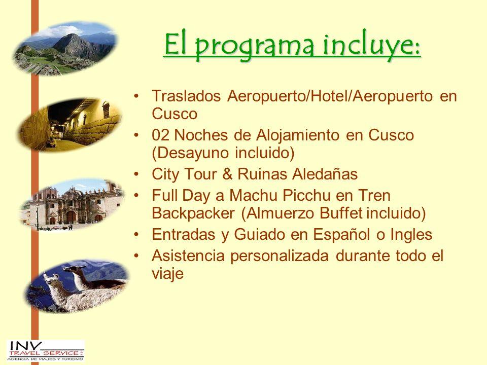 El programa incluye: Traslados Aeropuerto/Hotel/Aeropuerto en Cusco 02 Noches de Alojamiento en Cusco (Desayuno incluido) City Tour & Ruinas Aledañas Full Day a Machu Picchu en Tren Backpacker (Almuerzo Buffet incluido) Entradas y Guiado en Español o Ingles Asistencia personalizada durante todo el viaje