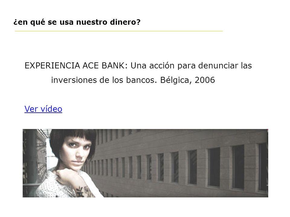 EXPERIENCIA ACE BANK: Una acción para denunciar las inversiones de los bancos. Bélgica, 2006 Ver vídeo ¿en qué se usa nuestro dinero?