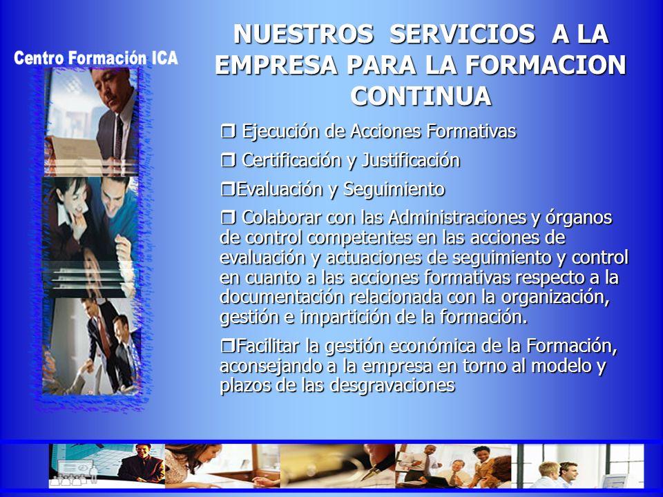 NUESTROS SERVICIOS A LA EMPRESA PARA LA FORMACION CONTINUA Ejecución de Acciones Formativas Ejecución de Acciones Formativas Certificación y Justifica
