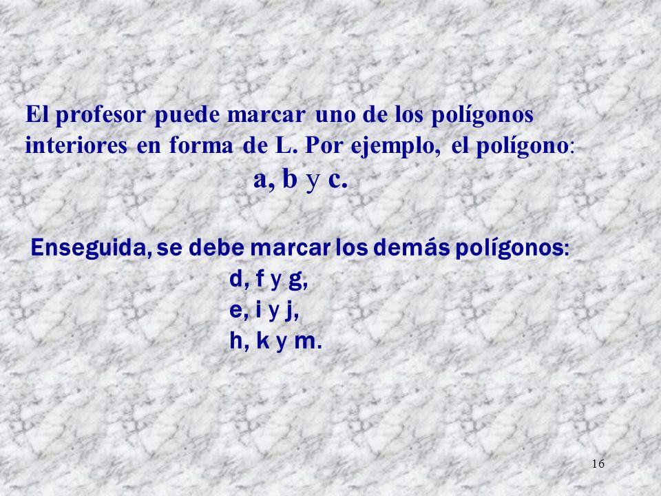 16 El profesor puede marcar uno de los polígonos interiores en forma de L. Por ejemplo, el polígono: a, b y c. Enseguida, se debe marcar los demás pol