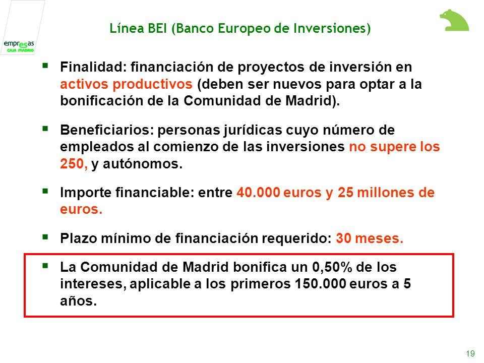 19 Línea BEI (Banco Europeo de Inversiones) Finalidad: financiación de proyectos de inversión en activos productivos (deben ser nuevos para optar a la bonificación de la Comunidad de Madrid).