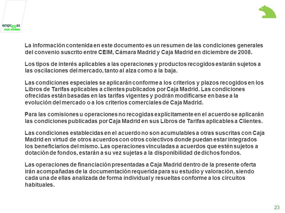 23 La información contenida en este documento es un resumen de las condiciones generales del convenio suscrito entre CEIM, Cámara Madrid y Caja Madrid en diciembre de 2008.