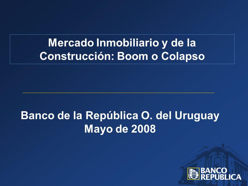 Banco de la República O. del Uruguay Mayo de 2008 Mercado Inmobiliario y de la Construcción: Boom o Colapso