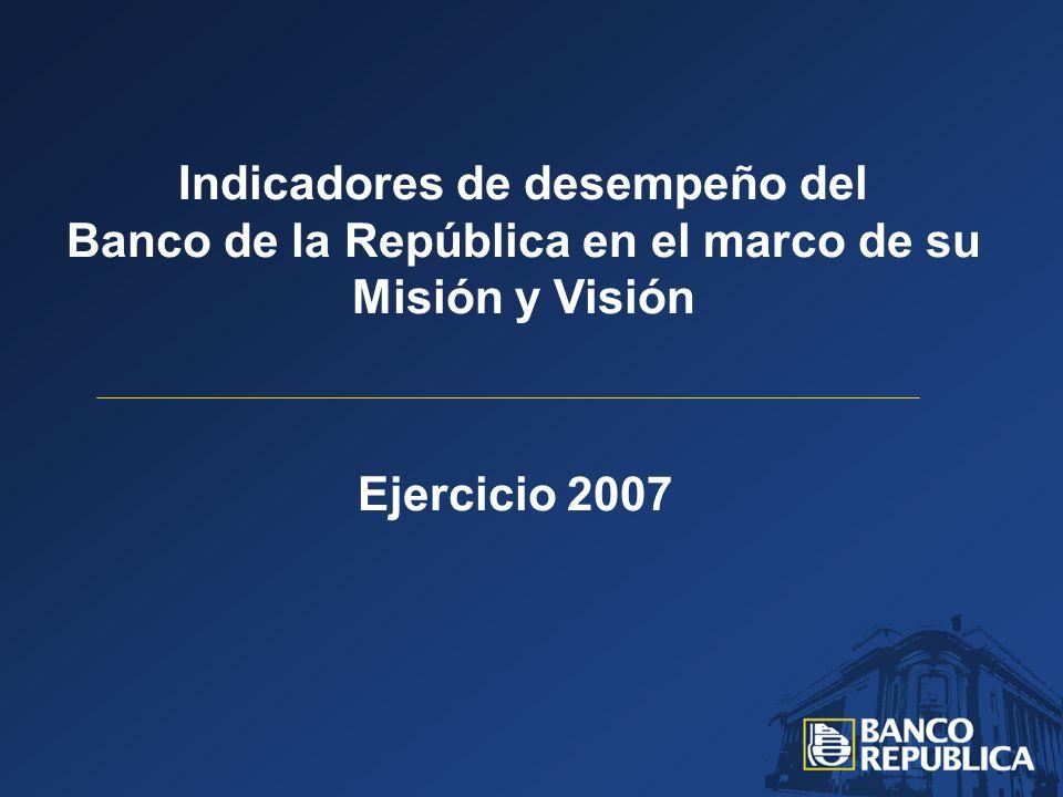 Ejercicio 2007 Indicadores de desempeño del Banco de la República en el marco de su Misión y Visión