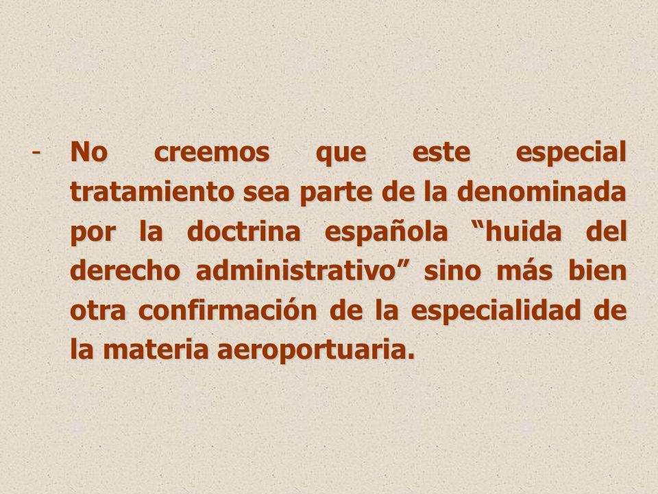 -No creemos que este especial tratamiento sea parte de la denominada por la doctrina española huida del derecho administrativo sino más bien otra confirmación de la especialidad de la materia aeroportuaria.
