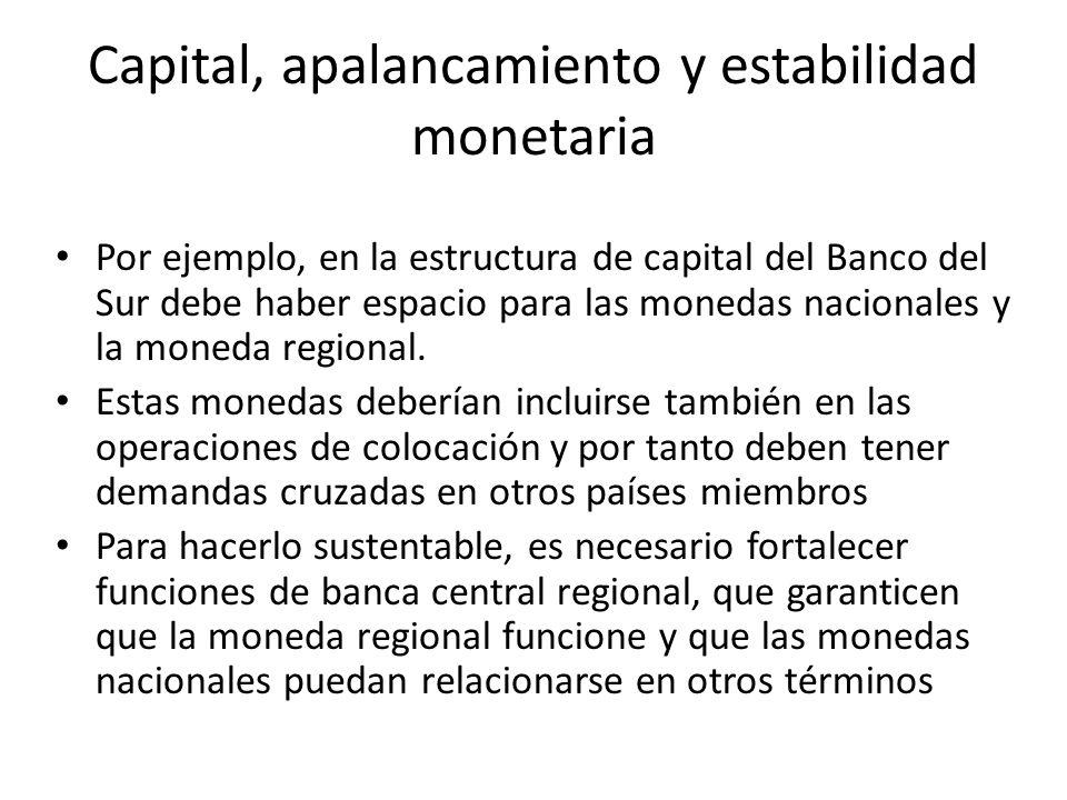 Capital, apalancamiento y estabilidad monetaria Por ejemplo, en la estructura de capital del Banco del Sur debe haber espacio para las monedas naciona